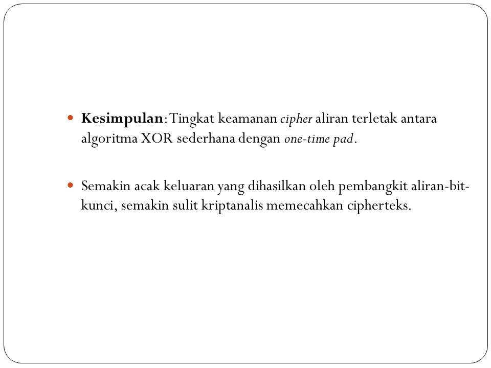  Kesimpulan: Tingkat keamanan cipher aliran terletak antara algoritma XOR sederhana dengan one-time pad.  Semakin acak keluaran yang dihasilkan oleh