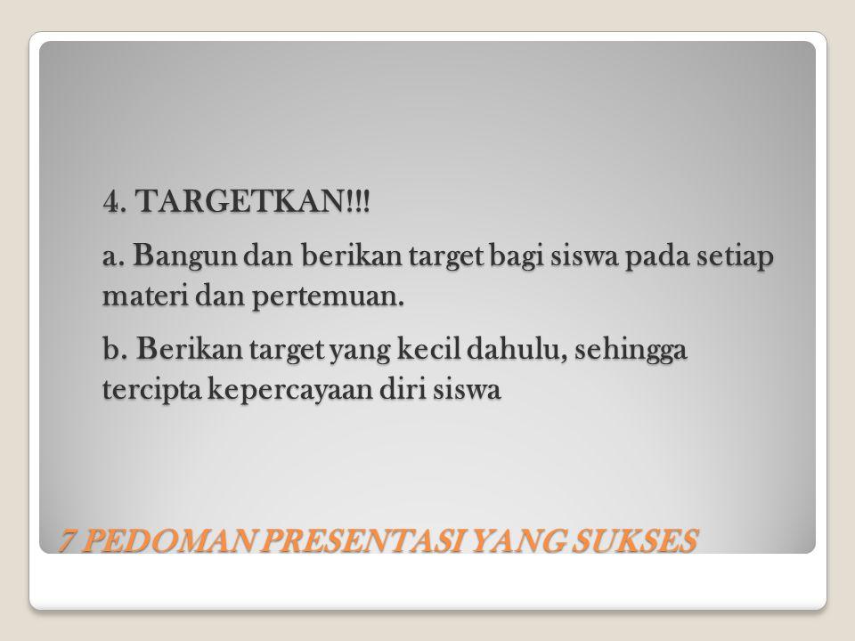 7 PEDOMAN PRESENTASI YANG SUKSES 4. TARGETKAN!!! a. Bangun dan berikan target bagi siswa pada setiap materi dan pertemuan. b. Berikan target yang keci