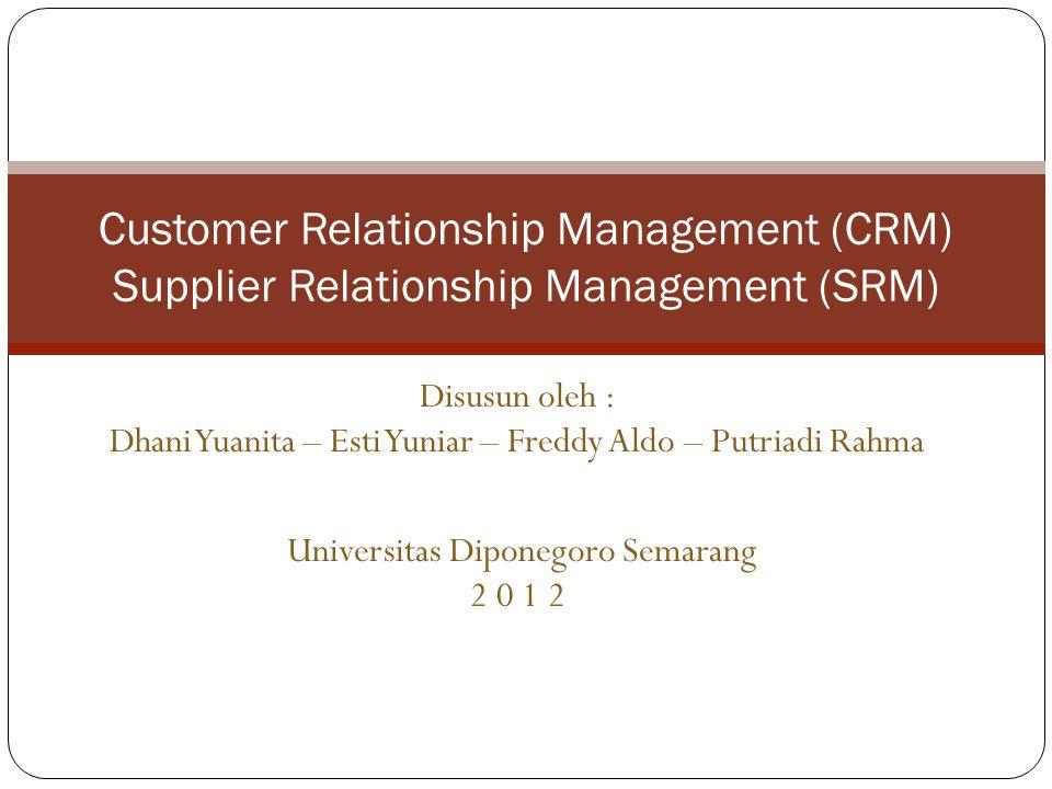 Disusun oleh : Dhani Yuanita – Esti Yuniar – Freddy Aldo – Putriadi Rahma Universitas Diponegoro Semarang 2 0 1 2 Customer Relationship Management (CRM) Supplier Relationship Management (SRM)
