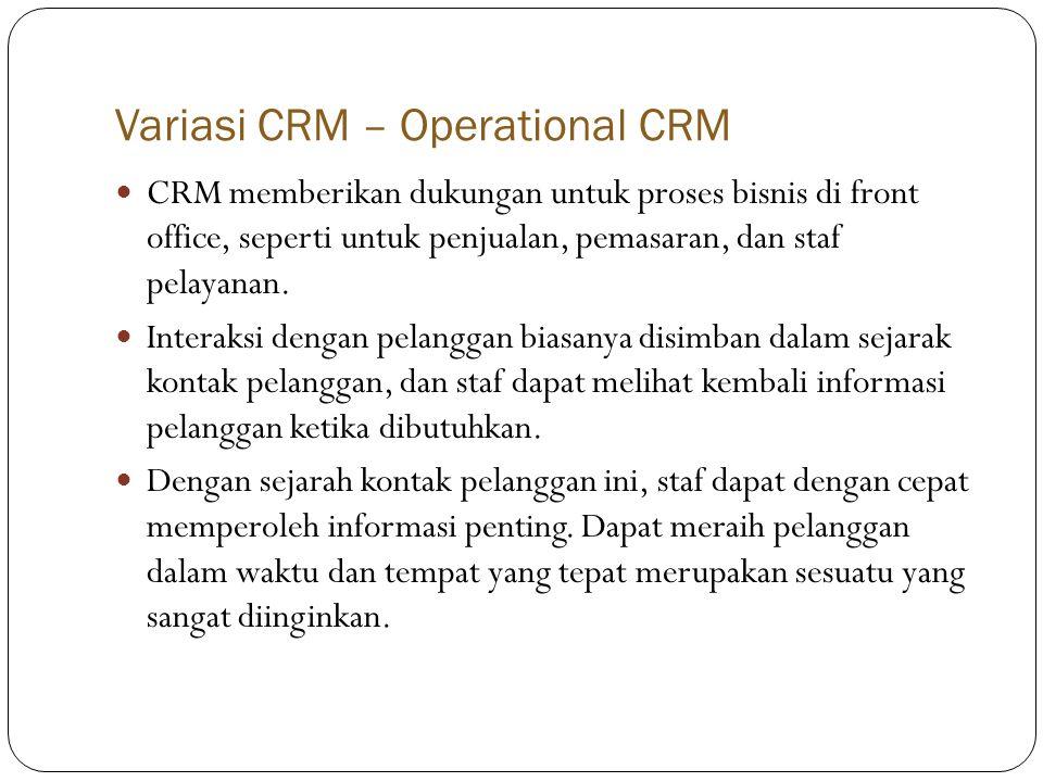 Variasi CRM – Operational CRM  CRM memberikan dukungan untuk proses bisnis di front office, seperti untuk penjualan, pemasaran, dan staf pelayanan.