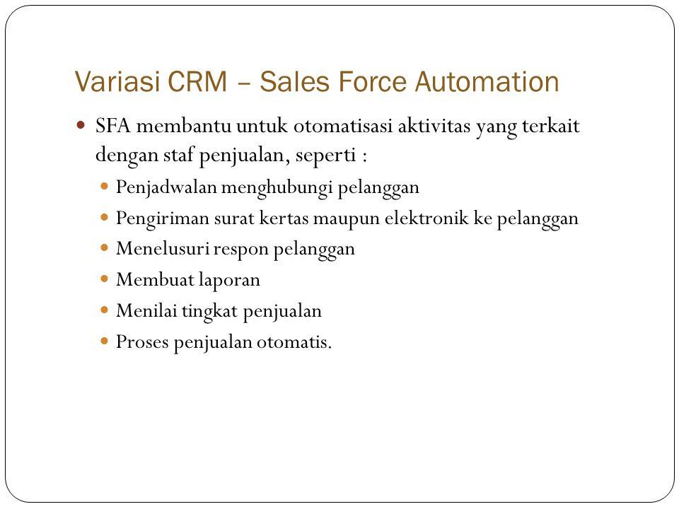 Variasi CRM – Sales Force Automation  SFA membantu untuk otomatisasi aktivitas yang terkait dengan staf penjualan, seperti :  Penjadwalan menghubungi pelanggan  Pengiriman surat kertas maupun elektronik ke pelanggan  Menelusuri respon pelanggan  Membuat laporan  Menilai tingkat penjualan  Proses penjualan otomatis.