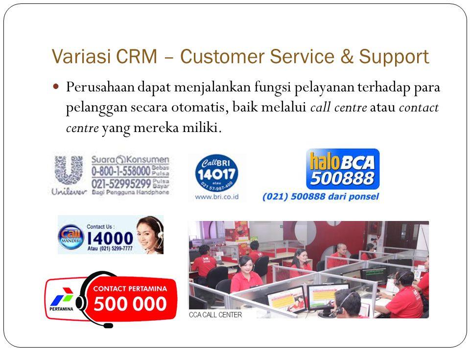 Variasi CRM – Customer Service & Support  Perusahaan dapat menjalankan fungsi pelayanan terhadap para pelanggan secara otomatis, baik melalui call centre atau contact centre yang mereka miliki.