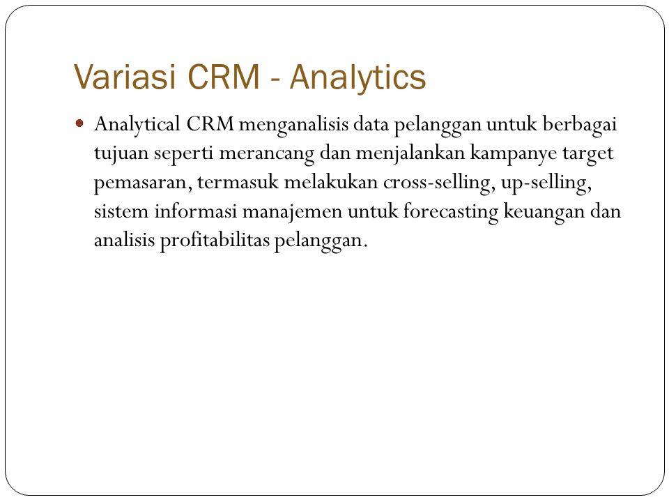 Variasi CRM - Analytics  Analytical CRM menganalisis data pelanggan untuk berbagai tujuan seperti merancang dan menjalankan kampanye target pemasaran, termasuk melakukan cross-selling, up-selling, sistem informasi manajemen untuk forecasting keuangan dan analisis profitabilitas pelanggan.
