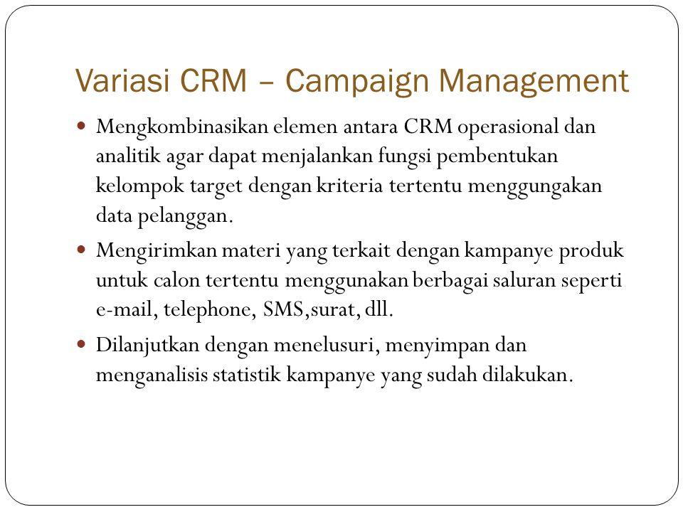 Variasi CRM – Campaign Management  Mengkombinasikan elemen antara CRM operasional dan analitik agar dapat menjalankan fungsi pembentukan kelompok target dengan kriteria tertentu menggungakan data pelanggan.