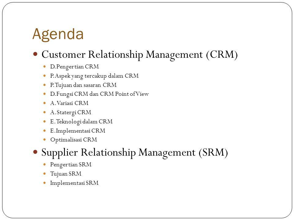 Agenda  Customer Relationship Management (CRM)  D.Pengertian CRM  P.Aspek yang tercakup dalam CRM  P.Tujuan dan sasaran CRM  D.Fungsi CRM dan CRM Point of View  A.Variasi CRM  A.Statergi CRM  E.Teknologi dalam CRM  E.Implementasi CRM  Optimalisasi CRM  Supplier Relationship Management (SRM)  Pengertian SRM  Tujuan SRM  Implementasi SRM