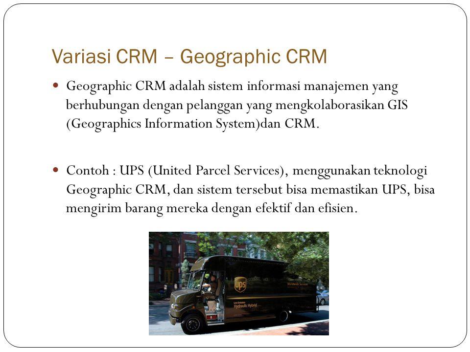 Variasi CRM – Geographic CRM  Geographic CRM adalah sistem informasi manajemen yang berhubungan dengan pelanggan yang mengkolaborasikan GIS (Geographics Information System)dan CRM.