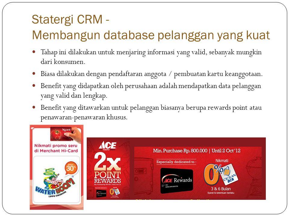 Statergi CRM - Membangun database pelanggan yang kuat  Tahap ini dilakukan untuk menjaring informasi yang valid, sebanyak mungkin dari konsumen.