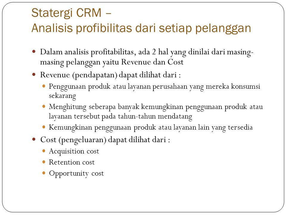 Statergi CRM – Analisis profibilitas dari setiap pelanggan  Dalam analisis profitabilitas, ada 2 hal yang dinilai dari masing- masing pelanggan yaitu Revenue dan Cost  Revenue (pendapatan) dapat dilihat dari :  Penggunaan produk atau layanan perusahaan yang mereka konsumsi sekarang  Menghitung seberapa banyak kemungkinan penggunaan produk atau layanan tersebut pada tahun-tahun mendatang  Kemungkinan penggunaan produk atau layanan lain yang tersedia  Cost (pengeluaran) dapat dilihat dari :  Acquisition cost  Retention cost  Opportunity cost