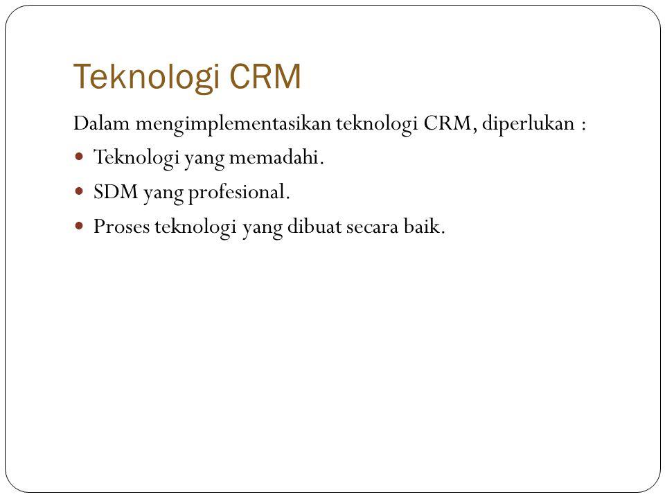Teknologi CRM Dalam mengimplementasikan teknologi CRM, diperlukan :  Teknologi yang memadahi.