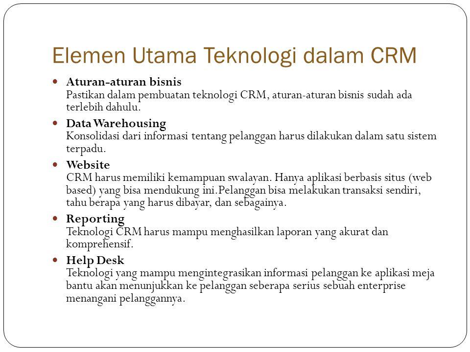 Elemen Utama Teknologi dalam CRM  Aturan-aturan bisnis Pastikan dalam pembuatan teknologi CRM, aturan-aturan bisnis sudah ada terlebih dahulu.
