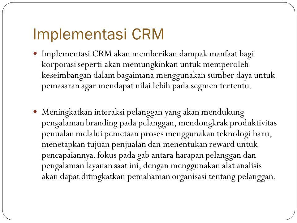 Implementasi CRM  Implementasi CRM akan memberikan dampak manfaat bagi korporasi seperti akan memungkinkan untuk memperoleh keseimbangan dalam bagaimana menggunakan sumber daya untuk pemasaran agar mendapat nilai lebih pada segmen tertentu.