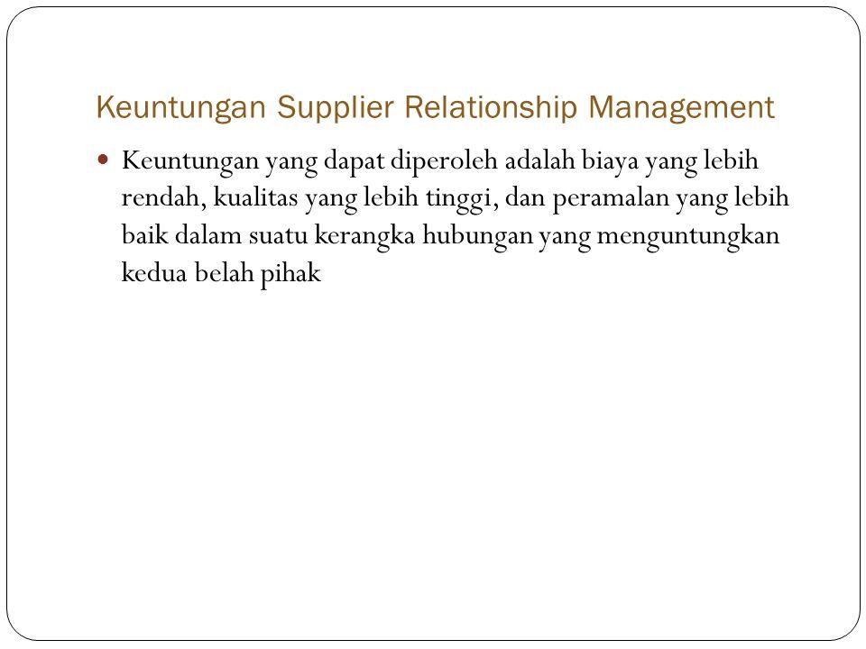 Keuntungan Supplier Relationship Management  Keuntungan yang dapat diperoleh adalah biaya yang lebih rendah, kualitas yang lebih tinggi, dan peramalan yang lebih baik dalam suatu kerangka hubungan yang menguntungkan kedua belah pihak