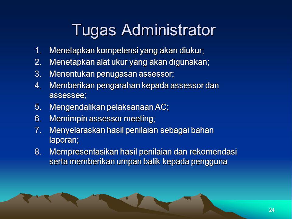 Tugas Administrator 1.Menetapkan kompetensi yang akan diukur; 2.Menetapkan alat ukur yang akan digunakan; 3.Menentukan penugasan assessor; 4.Memberika
