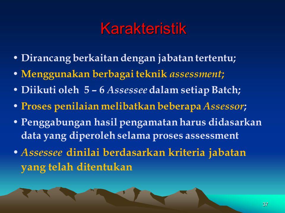 Karakteristik • Dirancang berkaitan dengan jabatan tertentu; • Menggunakan berbagai teknik assessment ; • Diikuti oleh 5 – 6 Assessee dalam setiap Bat