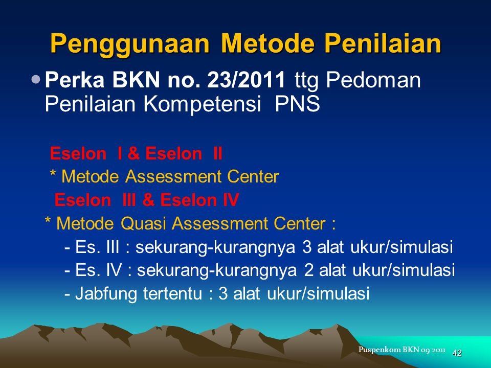 Penggunaan Metode Penilaian  Perka BKN no. 23/2011 ttg Pedoman Penilaian Kompetensi PNS Eselon I & Eselon II * Metode Assessment Center Eselon III &