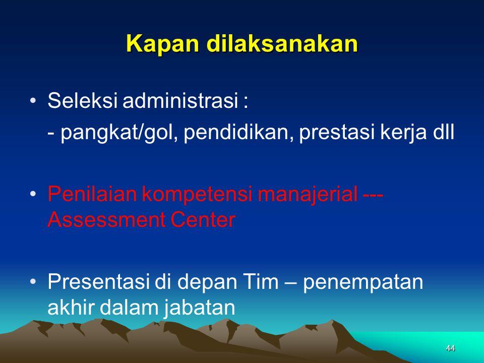 Kapan dilaksanakan •Seleksi administrasi : - pangkat/gol, pendidikan, prestasi kerja dll •Penilaian kompetensi manajerial --- Assessment Center •Prese