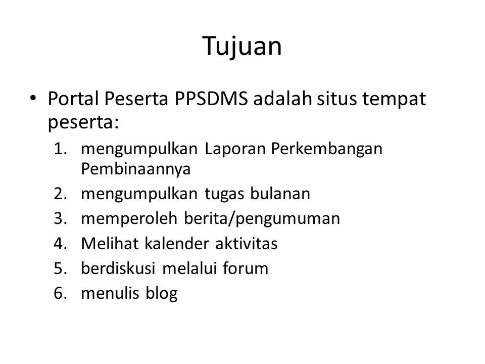 Tujuan • Portal Peserta PPSDMS adalah situs tempat peserta: 1.mengumpulkan Laporan Perkembangan Pembinaannya 2.mengumpulkan tugas bulanan 3.memperoleh berita/pengumuman 4.Melihat kalender aktivitas 5.berdiskusi melalui forum 6.menulis blog