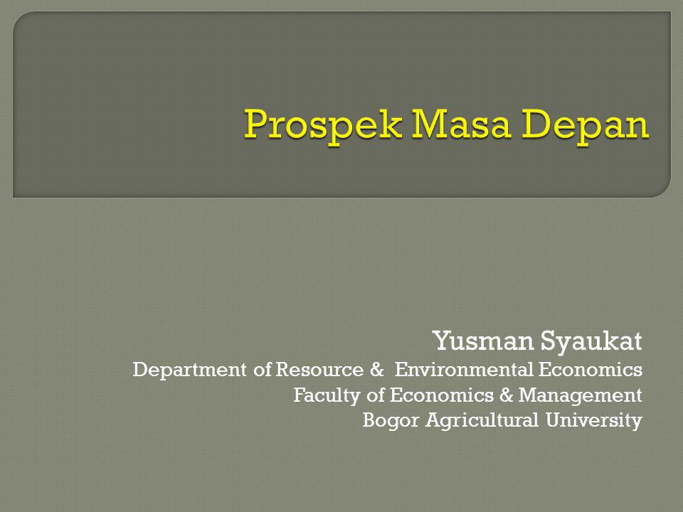 Yusman Syaukat Department of Resource & Environmental Economics Faculty of Economics & Management Bogor Agricultural University