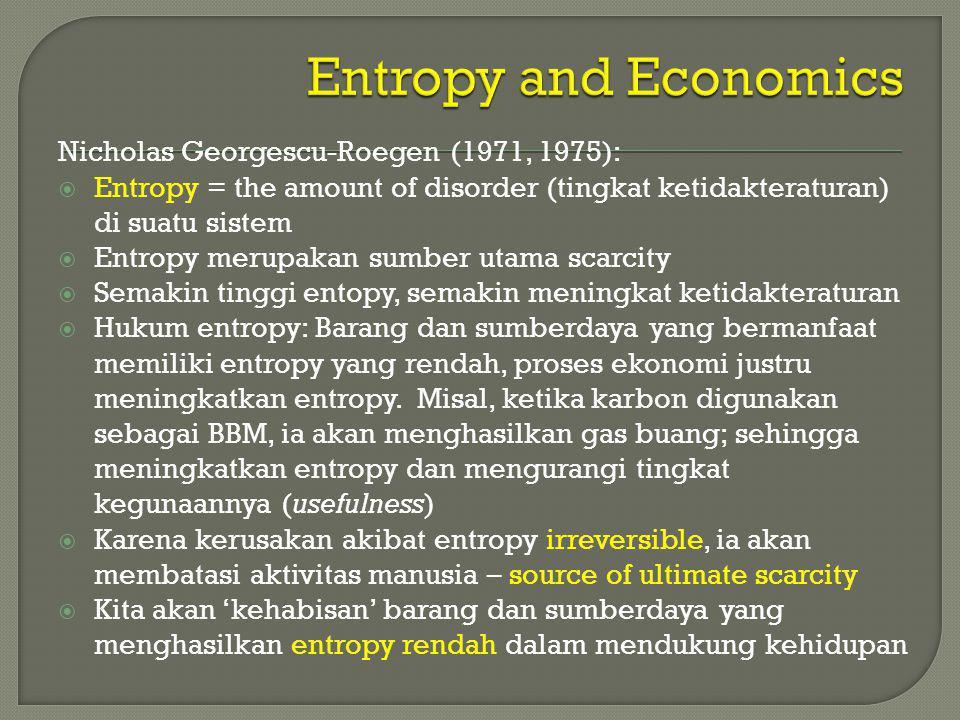 Nicholas Georgescu-Roegen (1971, 1975):  Entropy = the amount of disorder (tingkat ketidakteraturan) di suatu sistem  Entropy merupakan sumber utama
