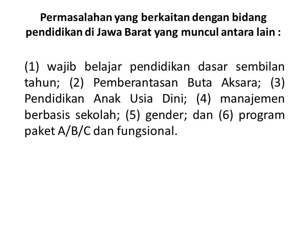 Permasalahan yang berkaitan dengan bidang pendidikan di Jawa Barat yang muncul antara lain : (1) wajib belajar pendidikan dasar sembilan tahun; (2) Pe