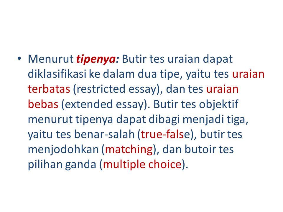 • Menurut tipenya: Butir tes uraian dapat diklasifikasi ke dalam dua tipe, yaitu tes uraian terbatas (restricted essay), dan tes uraian bebas (extended essay).