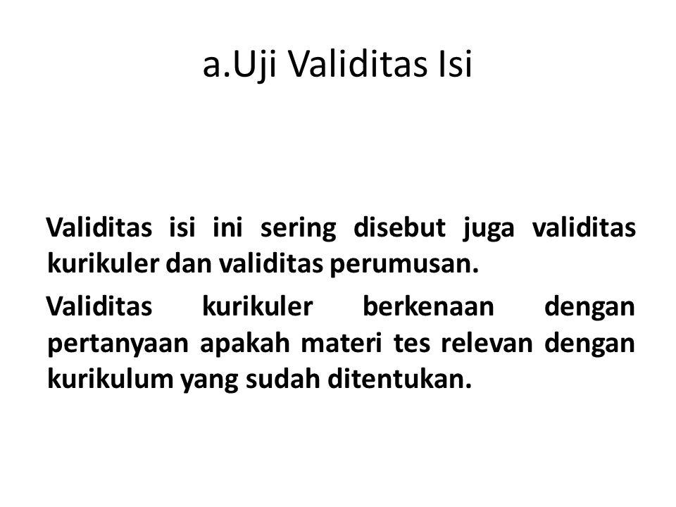 a.Uji Validitas Isi Validitas isi ini sering disebut juga validitas kurikuler dan validitas perumusan. Validitas kurikuler berkenaan dengan pertanyaan