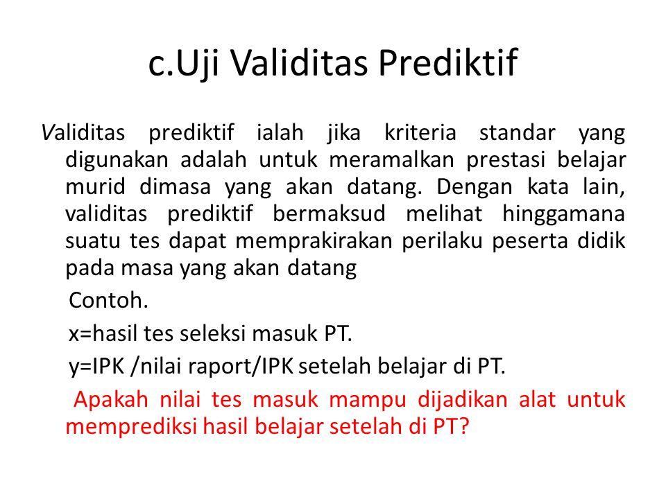 c.Uji Validitas Prediktif Validitas prediktif ialah jika kriteria standar yang digunakan adalah untuk meramalkan prestasi belajar murid dimasa yang akan datang.