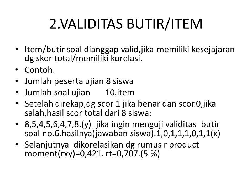 2.VALIDITAS BUTIR/ITEM • Item/butir soal dianggap valid,jika memiliki kesejajaran dg skor total/memiliki korelasi. • Contoh. • Jumlah peserta ujian 8