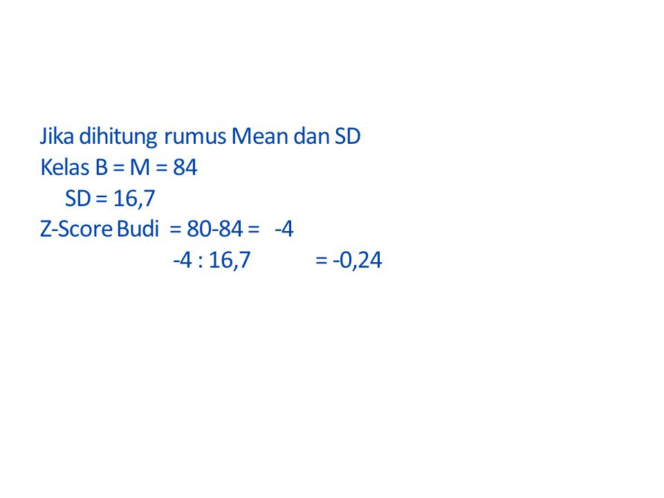 Jika dihitung rumus Mean dan SD Kelas B = M = 84 SD = 16,7 Z-Score Budi = 80-84 = -4 -4 : 16,7 = -0,24