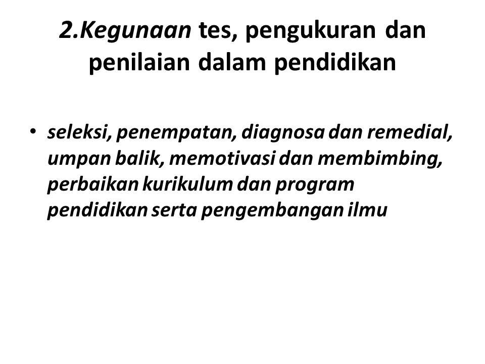 2.Kegunaan tes, pengukuran dan penilaian dalam pendidikan • seleksi, penempatan, diagnosa dan remedial, umpan balik, memotivasi dan membimbing, perbai