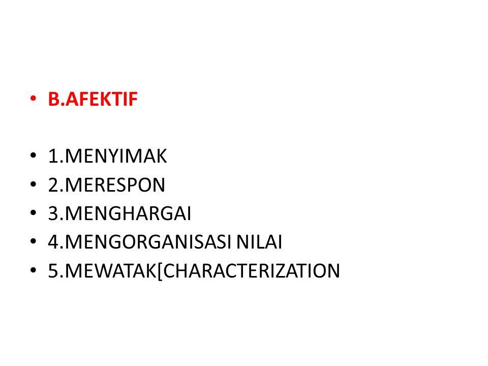 • B.AFEKTIF • 1.MENYIMAK • 2.MERESPON • 3.MENGHARGAI • 4.MENGORGANISASI NILAI • 5.MEWATAK[CHARACTERIZATION