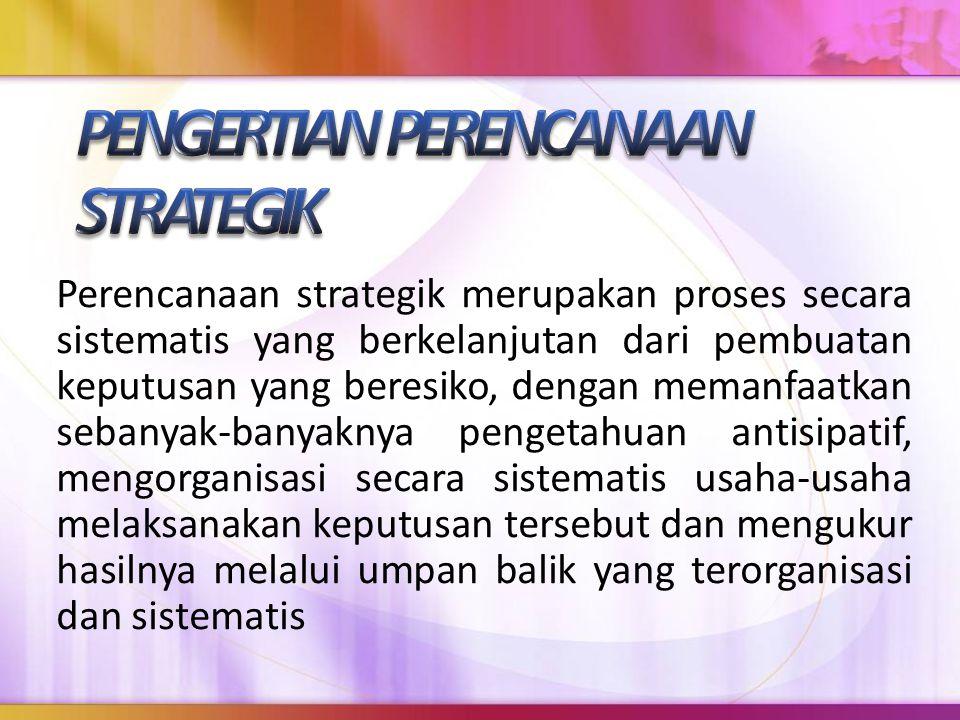 Perencanaan strategik merupakan proses secara sistematis yang berkelanjutan dari pembuatan keputusan yang beresiko, dengan memanfaatkan sebanyak-banya