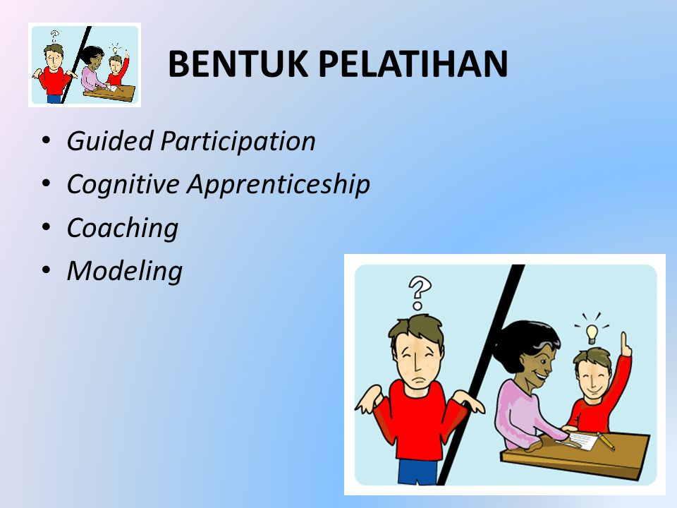 BENTUK PELATIHAN • Guided Participation • Cognitive Apprenticeship • Coaching • Modeling