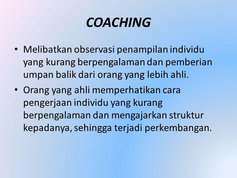 COACHING • Melibatkan observasi penampilan individu yang kurang berpengalaman dan pemberian umpan balik dari orang yang lebih ahli. • Orang yang ahli