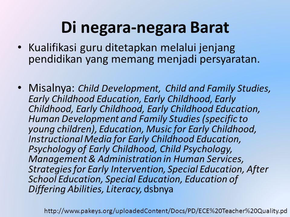 Di negara-negara Barat • Kualifikasi guru ditetapkan melalui jenjang pendidikan yang memang menjadi persyaratan. • Misalnya: Child Development, Child