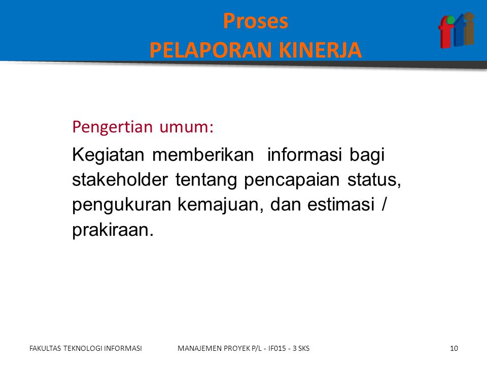 Proses PELAPORAN KINERJA Pengertian umum: Kegiatan memberikan informasi bagi stakeholder tentang pencapaian status, pengukuran kemajuan, dan estimasi / prakiraan.