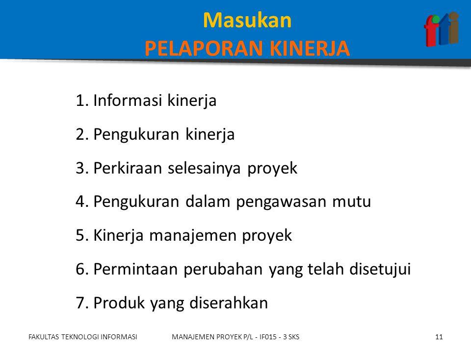 1.Informasi kinerja 2.Pengukuran kinerja 3.Perkiraan selesainya proyek 4.Pengukuran dalam pengawasan mutu 5.Kinerja manajemen proyek 6.Permintaan perubahan yang telah disetujui 7.Produk yang diserahkan FAKULTAS TEKNOLOGI INFORMASIMANAJEMEN PROYEK P/L - IF015 - 3 SKS11 Masukan PELAPORAN KINERJA