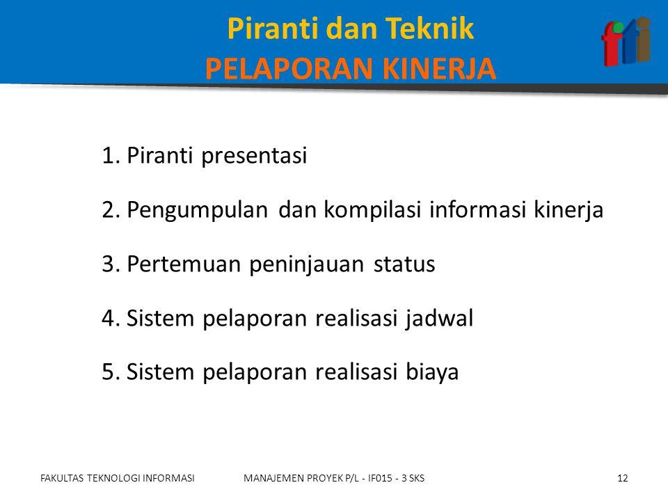 1.Piranti presentasi 2.Pengumpulan dan kompilasi informasi kinerja 3.Pertemuan peninjauan status 4.Sistem pelaporan realisasi jadwal 5.Sistem pelaporan realisasi biaya FAKULTAS TEKNOLOGI INFORMASIMANAJEMEN PROYEK P/L - IF015 - 3 SKS12 Piranti dan Teknik PELAPORAN KINERJA