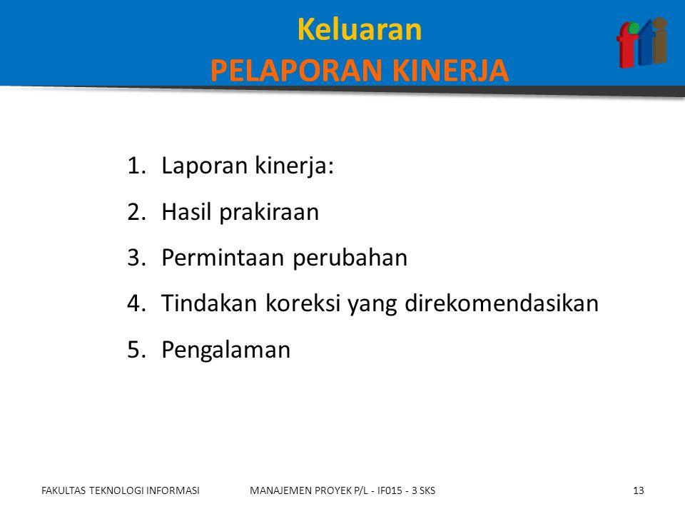 1.Laporan kinerja: 2.Hasil prakiraan 3.Permintaan perubahan 4.Tindakan koreksi yang direkomendasikan 5.Pengalaman FAKULTAS TEKNOLOGI INFORMASIMANAJEMEN PROYEK P/L - IF015 - 3 SKS13 Keluaran PELAPORAN KINERJA