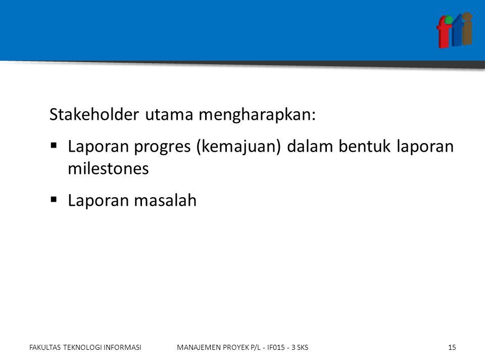 Stakeholder utama mengharapkan:  Laporan progres (kemajuan) dalam bentuk laporan milestones  Laporan masalah FAKULTAS TEKNOLOGI INFORMASIMANAJEMEN PROYEK P/L - IF015 - 3 SKS15