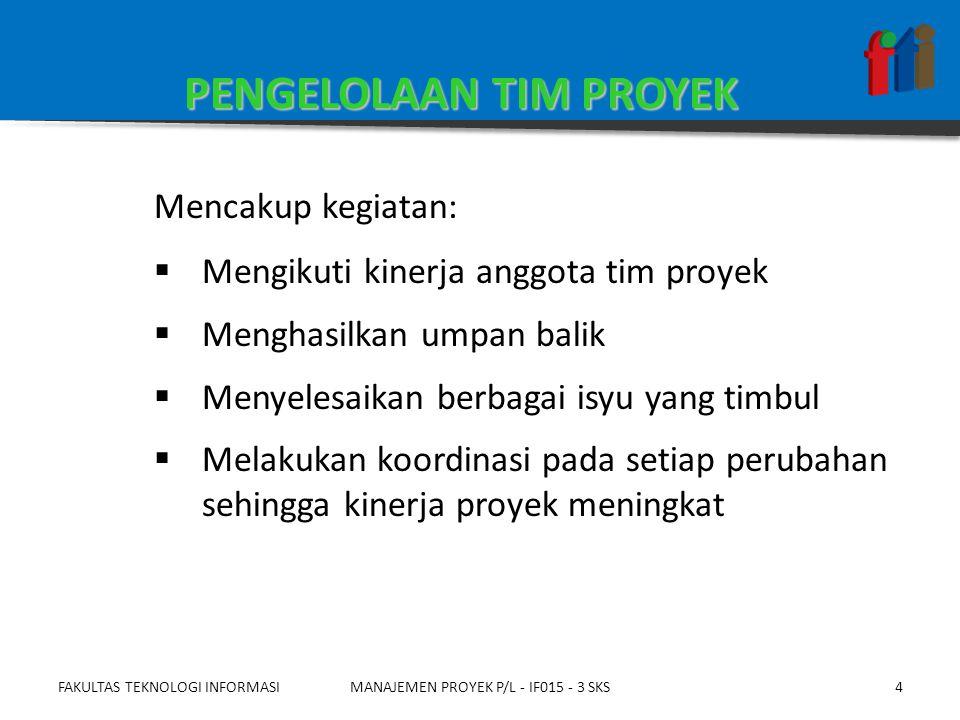 FAKULTAS TEKNOLOGI INFORMASI5  Aset proses organisasional: Kebijakan organisasi, prosedur, sistem penghargaan, dll  Uraian tugas staf: (Hasil proses: Mendapatkan tim proyek)  Peran dan tanggung jawab (Keluaran perencanaan SDM)  Bagan organisasi proyek (Keluaran perencanaan SDM)  Hasil asesmen kinerja tim (Keluaran proses: Menyusun tim proyek) Masukan PENGELOLAAN TIM PROYEK MANAJEMEN PROYEK P/L - IF015 - 3 SKS
