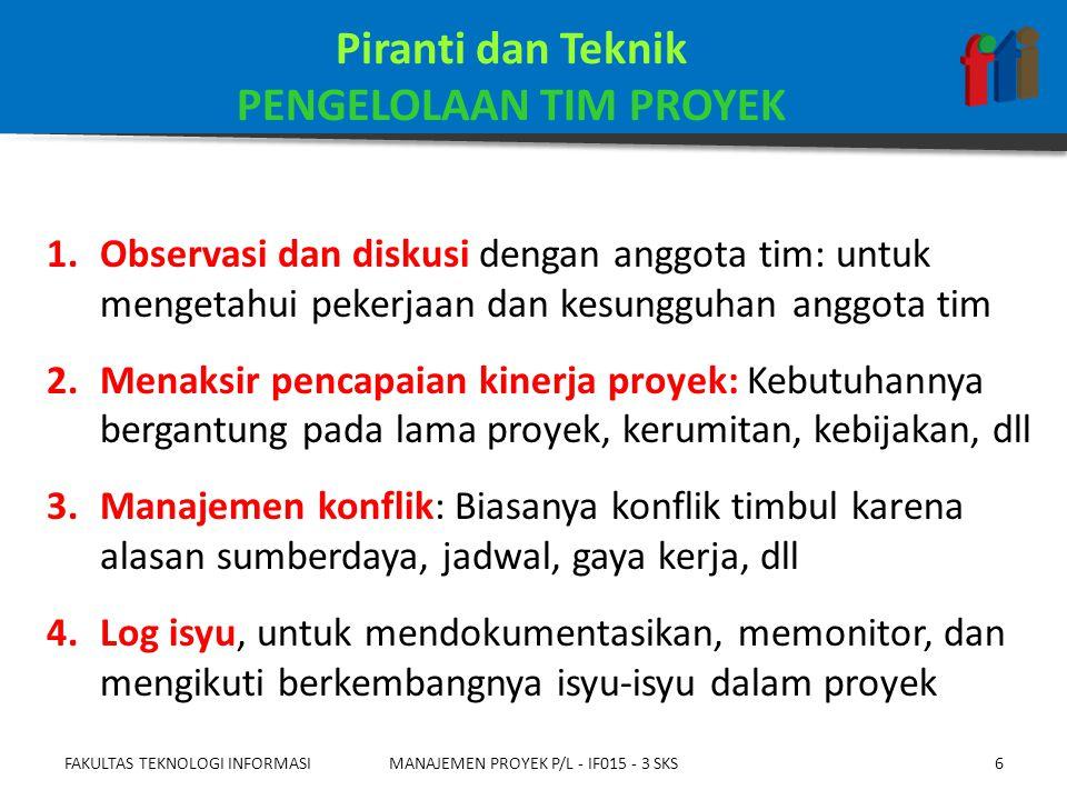 1.Perubahan yang diminta 2.Tindakan korektif yang direkomendasikan: Misal, perubahan staf, pelatihan, tindakan disiplin, dll 3.Tindakan preventif: Pelatihan, klarifikasi peran, penambahan personil, dll 4.Aset proses organisasi (mutakhir) 5.Rencana manajemen proyek (mutakhir) FAKULTAS TEKNOLOGI INFORMASIMANAJEMEN PROYEK P/L - IF015 - 3 SKS7 Keluaran PENGELOLAAN TIM PROYEK