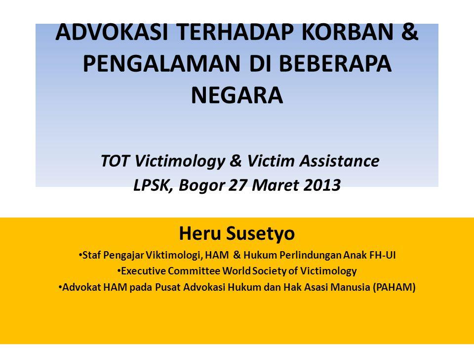 ADVOKASI TERHADAP KORBAN & PENGALAMAN DI BEBERAPA NEGARA TOT Victimology & Victim Assistance LPSK, Bogor 27 Maret 2013 Heru Susetyo • Staf Pengajar Vi