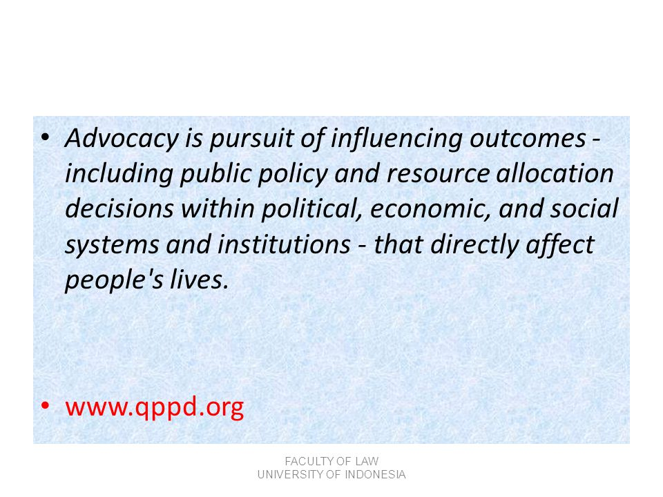 • Advocacy is pursuit of influencing outcomes - including public policy and resource allocation decisions within political, economic, and social syste