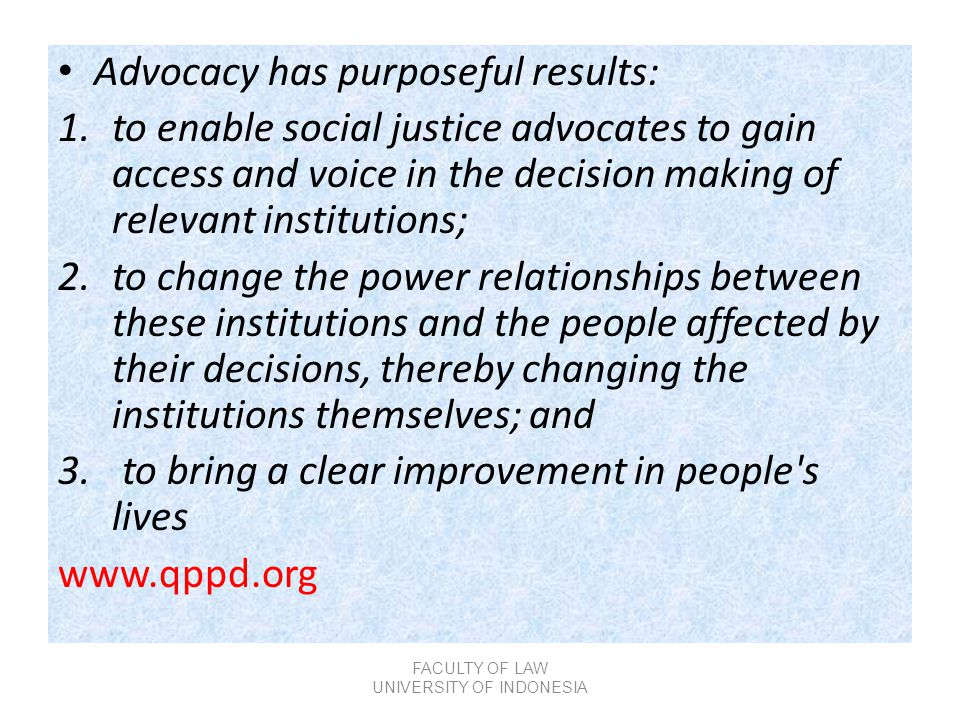 • Advocacy has purposeful results: 1.to enable social justice advocates to gain access and voice in the decision making of relevant institutions; 2.to