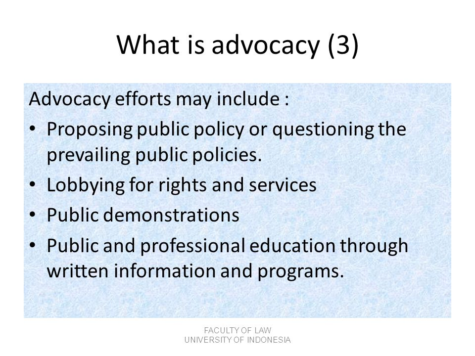 What is advocacy (3) Advocacy efforts may include : • Proposing public policy or questioning the prevailing public policies. • Lobbying for rights and
