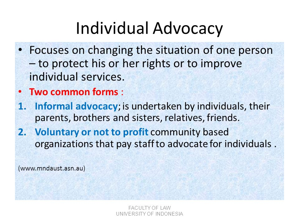 Individual Advocacy • Focuses on changing the situation of one person – to protect his or her rights or to improve individual services. • Two common f