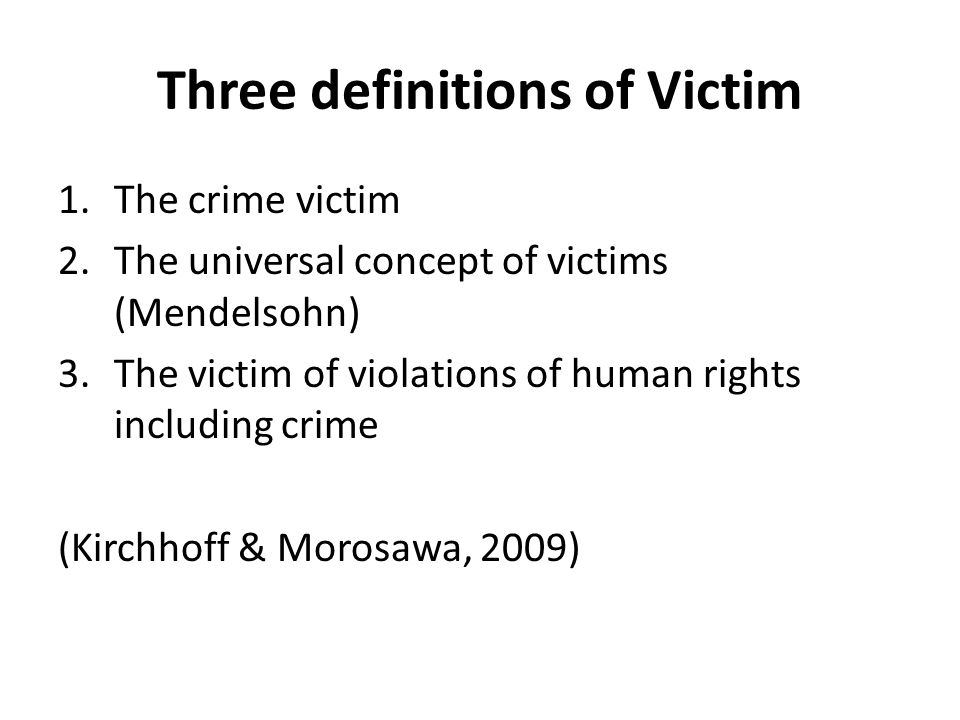 Three definitions of Victim 1.The crime victim 2.The universal concept of victims (Mendelsohn) 3.The victim of violations of human rights including cr