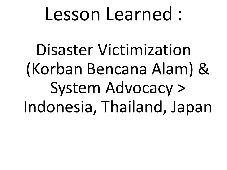 Lesson Learned : Disaster Victimization (Korban Bencana Alam) & System Advocacy > Indonesia, Thailand, Japan