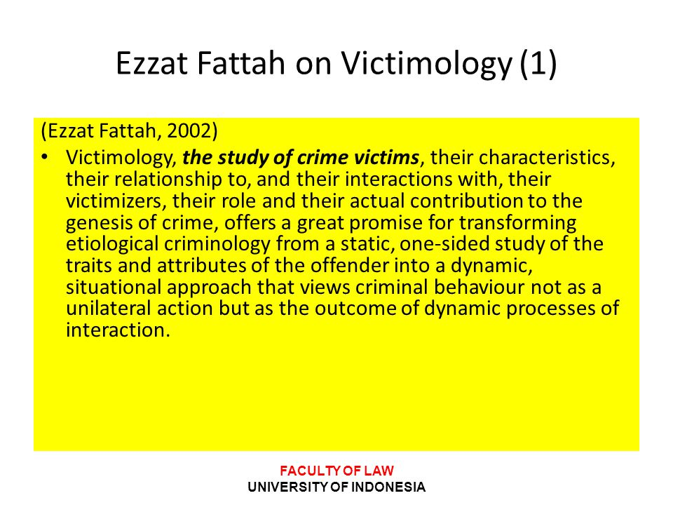 FACULTY OF LAW UNIVERSITY OF INDONESIA Ezzat Fattah on Victimology (1) (Ezzat Fattah, 2002) • Victimology, the study of crime victims, their character